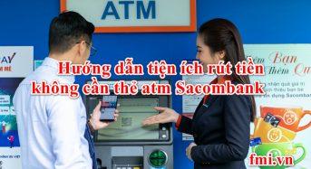 Hướng dẫn tiện ích rút tiền không cần thẻ atm Sacombank