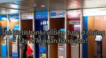 Thẻ Vietinbank rút tiền được ở những cây ATM ngân hàng nào?