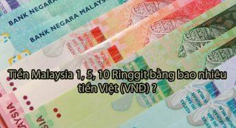 Tiền malaysia 1, 5, 10 Ringgit bằng bao nhiêu tiền Việt (VNĐ)