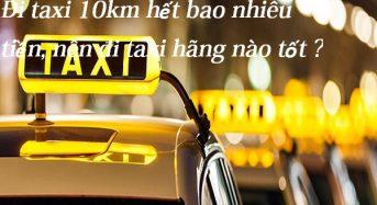 Đi taxi 10km hết bao nhiêu tiền, nên đi taxi hãng nào tốt ?