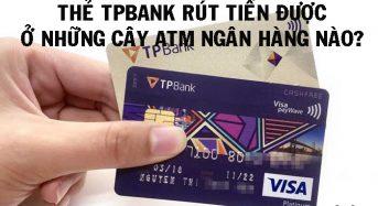 Thẻ TPBank rút tiền được ở những cây ATM ngân hàng nào?