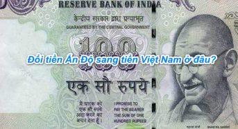 Đổi tiền Ấn độ (Rupee) sang tiền Việt nam (vnđ) ở đâu, tỷ giá bao nhiêu ?
