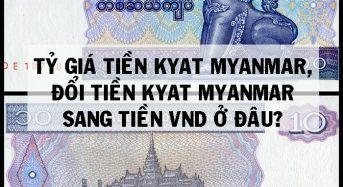 Tỷ giá tiền Kyat myanmar, đổi tiền Kyat sang VNĐ ở đâu?