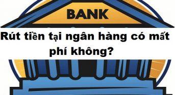 Rút tiền tại ngân hàng có mất phí không, phí bao nhiêu?