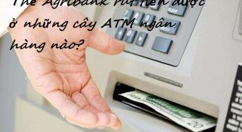 Thẻ Agribank rút tiền được ở những cây ATM ngân hàng nào?