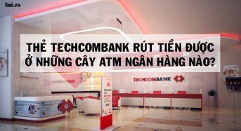 Thẻ Techcombank rút tiền được ở những cây ATM ngân hàng nào?