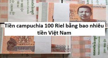 Tiền Campuchia 100, 500, 900, 1000 riel bằng bao nhiêu tiền Việt (VNĐ)