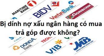 Bị dính nợ xấu ngân hàng có mua hàng trả góp được không?