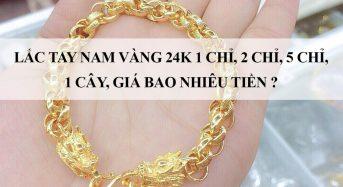 Lắc tay nam vàng 24k 1 chỉ, 2 chỉ, 5 chỉ, 1 cây, giá bao nhiêu tiền?